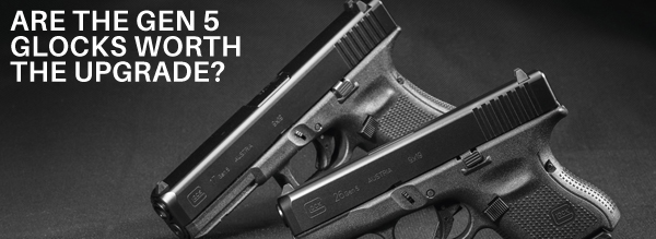 Are The Glock Gen 5 Changes Enough to Warrant an Upgrade?